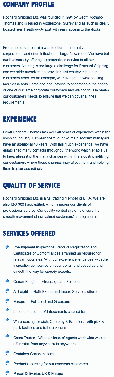 COMPANY PROFILE Rochard Shipping Ltd. was founded in I994 by Geoff Rochard-Thomas and is based in Addlestone, Surrey and as such is ideally located near Heathrow Airport with easy access to the docks. From the outset, our aim was to offer an alternative to the corporate — and often inflexible — large forwarders. We have built our business by offering a personalised service to all our customers. Nothing is too large a challenge for Rochard Shipping and we pride ourselves on providing just whatever it is our customers need. As an example, we have set up warehousing facilities in both Barcelona and Ipswich to accomodate the needs of one of our large corporate customers and we continually review our customer's needs to ensure that we can cover all their requirements. EXPERIENCE Geoff Rochard-Thomas has over 40 years of experience within the shipping industry. Between them, our two main account managers have an additional 40 years. With this much experience, we have established many contacts throughout the world which enable us to keep abreast of the many changes within the industry, notifying our customers where those changes may affect them and helping them to plan accordingly. QUALITY OF SERVICE Rochard Shipping Ltd. is a full trading member of BIFA. We are also ISO 9001 accredited, which assures our clients of professional service. Our quality control systems ensure the smooth movement of our valued customers' consignments. SERVICES OFFERED ﷯Pre-shipment Inspections, Product Registration and Certificates of Conformances arranged as required for relevant countries. With our experience let us deal with the inspection companies on your behalf and speed up and smooth the way for speedy exports. ﷯Ocean Freight — Groupage and Full Load ﷯Airfreight — Both Export and Import Services offered ﷯Europe — Full Load and Groupage ﷯Letters of credit — All documents catered for ﷯Warehousing Ipswich, Chertsey & Barcelona with pick & pack facilities and full stock control ﷯Cross Trades - With our base of agents worldwide we can offer rates from anywhere to anywhere ﷯Container Consolidations ﷯Products sourcing for our overseas customers ﷯Parcel Deliveries UK & Europe